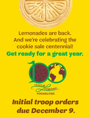 Lemonades are back and we're celebrating the cookie sale centennial! Get ready for a great year. Initial troop orders due December 9.